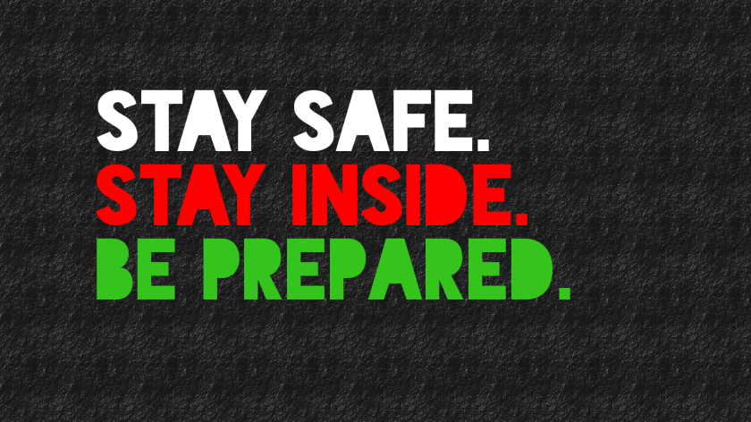 STAY SAFE. STAY INSIDE. BE PREPARED.