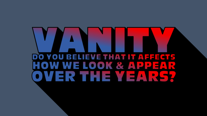 Vanity - Do You Believe That it Affects How We Look & Appear Over the Years