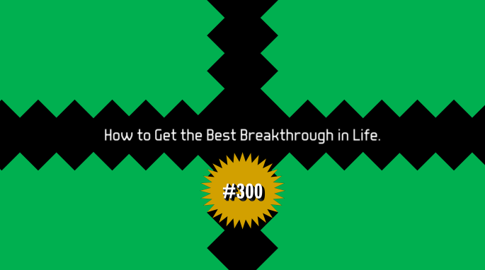 How to Get the Best Breakthrough in Life (Article #300)