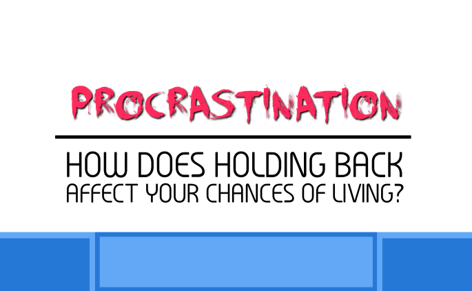 Procrastination - How Does Holding Back Affect Your Chances of Living