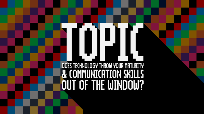 Topic - Does Technology Throw Your Maturity & Communication Skills Out of the Window