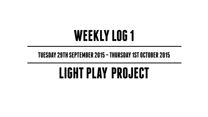 Weekly Log 1 (Tuesday 29th September 2015 – Thursday 1st October 2015) – Light Play Project