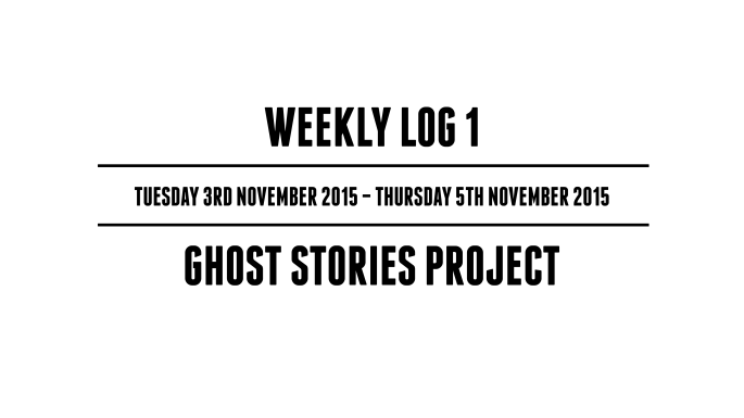 Weekly Log 1 - (Tuesday 3rd November 2015 - Thursday 5th November 2015) - Ghost Stories Project