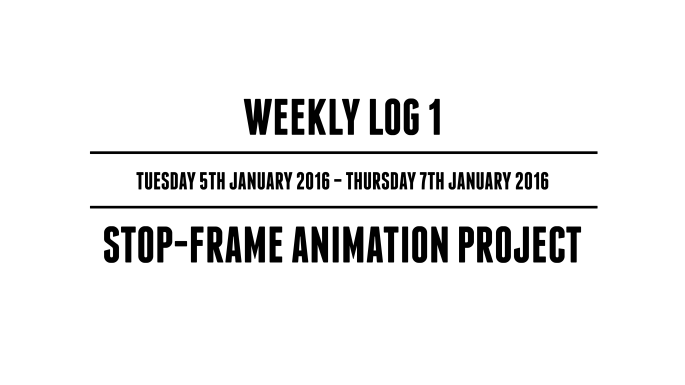 Weekly Log 1 (Tuesday 5th January 2016 - Thursday 7th January 2016) - Stop-Frame Animation Project