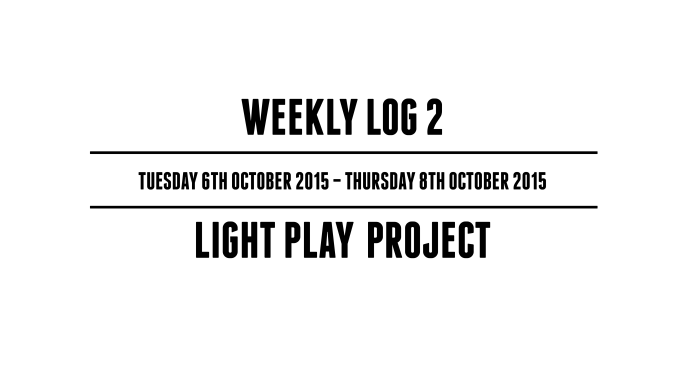Weekly Log 2 (Tuesday 6th October 2015 – Thursday 8th October 2015) – Light Play Project