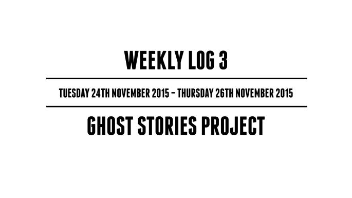 Weekly Log 3 (Tuesday 24th November 2015 - Thursday 26th November 2015) - Ghost Stories