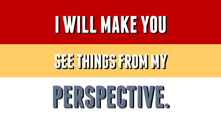 I Will Make You See Things from My Perspective.