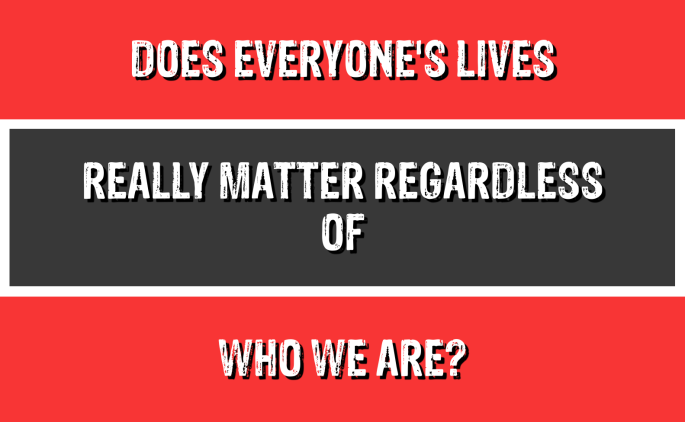 Does Everyone's Lives Really Matter Regardless of Who We Are