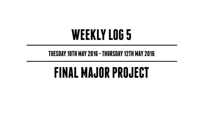 Weekly Log 5 (Tuesday 10th May 2016 - Thursday 12th May 2016) - Final Major Project