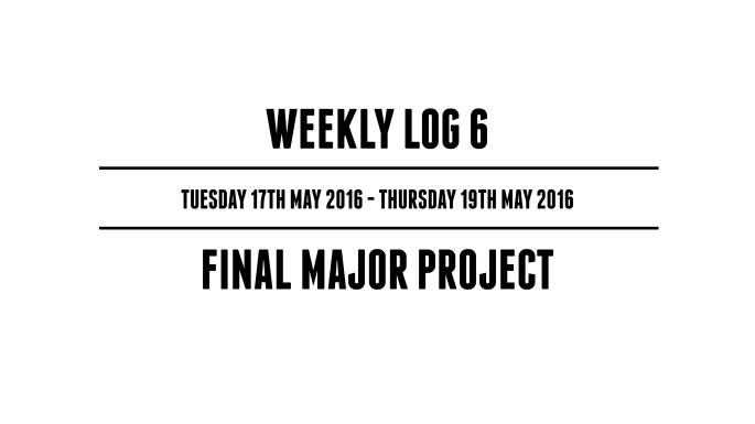 Weekly Log 6 (Tuesday 17th May 2016 - Thursday 19th May 2016) - Final Major Project